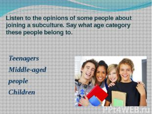 Listen to the opinions of some people about joining a subculture. Say what age c