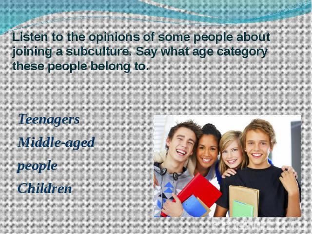Listen to the opinions of some people about joining a subculture. Say what age category these people belong to. Teenagers Middle-aged people Children