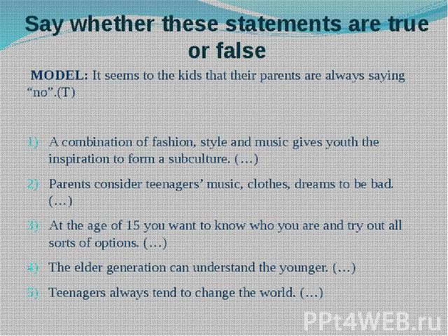 "Say whether these statements are true or false MODEL: It seems to the kids that their parents are always saying ""no"".(T) A combination of fashion, style and music gives youth the inspiration to form a subculture. (…) Parents consider teenagers' musi…"