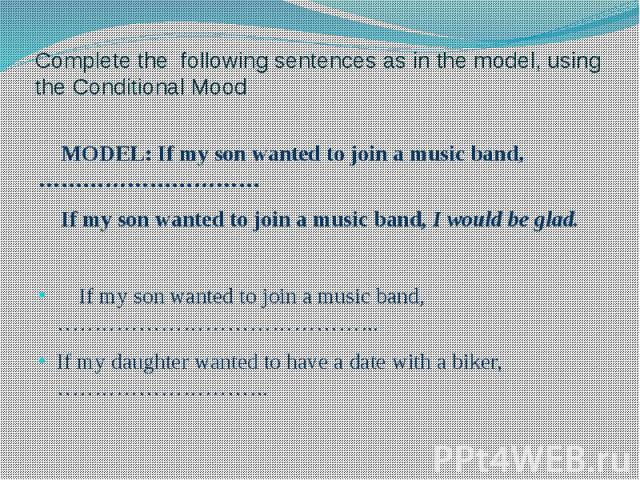 Complete the following sentences as in the model, using the Conditional Mood MODEL: If my son wanted to join a music band,………………………… If my son wanted to join a music band, I would be glad. If my son wanted to join a music band,…………………………………….. If my…