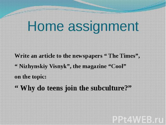 "Home assignment Write an article to the newspapers "" The Times"", "" Nizhynskiy Visnyk"", the magazine ""Cool"" on the topic: "" Why do teens join the subculture?"""