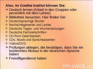 Also, im Goethe Institut können Sie: Also, im Goethe Institut können Sie: Deutsc