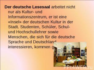 Der deutsche Lesesaal arbeitet nicht nur als Kultur- und Informationszentrum, er