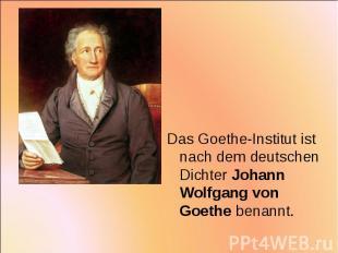 Das Goethe-Institut ist nach dem deutschen Dichter Johann Wolfgang von Goethe be