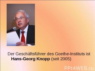 Der Geschäftsführer des Goethe-Instituts ist Hans-Georg Knopp (seit 2005) Der Ge