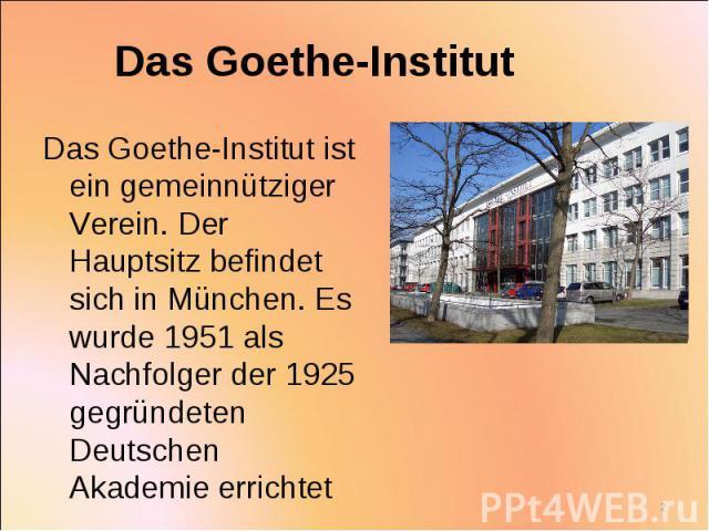 Das Goethe-Institut ist ein gemeinnütziger Verein. Der Hauptsitz befindet sich in München. Es wurde 1951 als Nachfolger der 1925 gegründeten Deutschen Akademie errichtet Das Goethe-Institut ist ein gemeinnütziger Verein. Der Hauptsitz befindet sich …