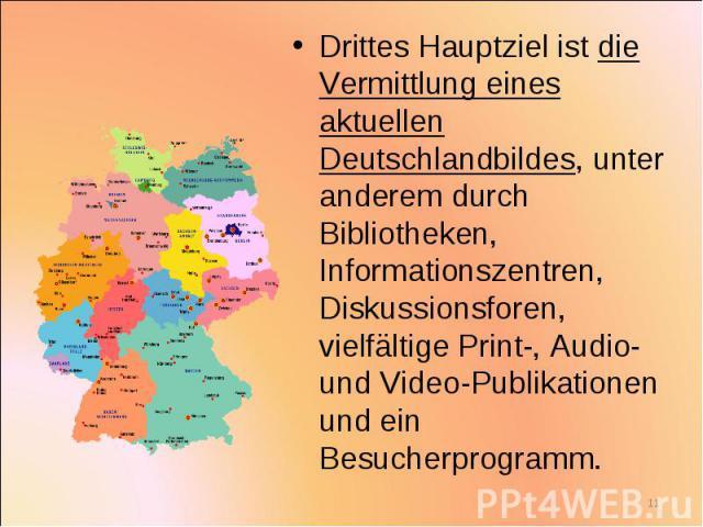 Drittes Hauptziel ist die Vermittlung eines aktuellen Deutschlandbildes, unter anderem durch Bibliotheken, Informationszentren, Diskussionsforen, vielfältige Print-, Audio- und Video-Publikationen und ein Besucherprogramm. Drittes Hauptziel ist die …