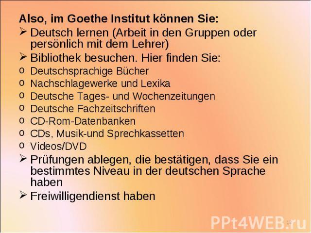 Also, im Goethe Institut können Sie: Also, im Goethe Institut können Sie: Deutsch lernen (Arbeit in den Gruppen oder persönlich mit dem Lehrer) Bibliothek besuchen. Hier finden Sie: Deutschsprachige Bücher Nachschlagewerke und Lexika Deutsche Tages-…