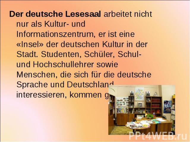 Der deutsche Lesesaal arbeitet nicht nur als Kultur- und Informationszentrum, er ist eine «Insel» der deutschen Kultur in der Stadt. Studenten, Schüler, Schul- und Hochschullehrer sowie Menschen, die sich für die deutsche Sprache und Deutschland int…