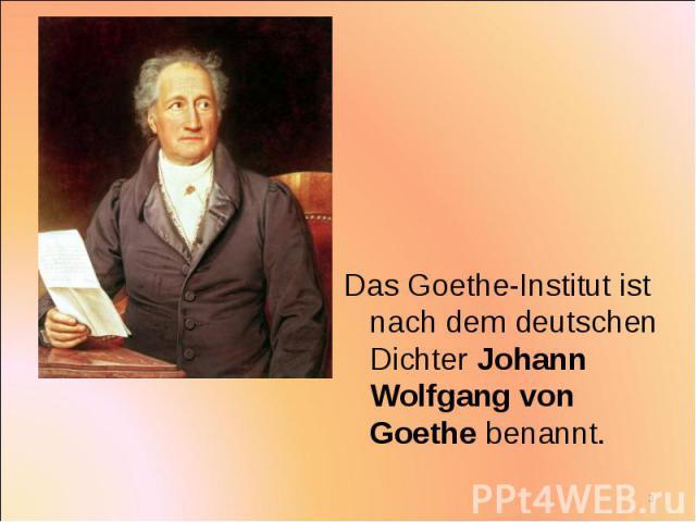 Das Goethe-Institut ist nach dem deutschen Dichter Johann Wolfgang von Goethe benannt. Das Goethe-Institut ist nach dem deutschen Dichter Johann Wolfgang von Goethe benannt.