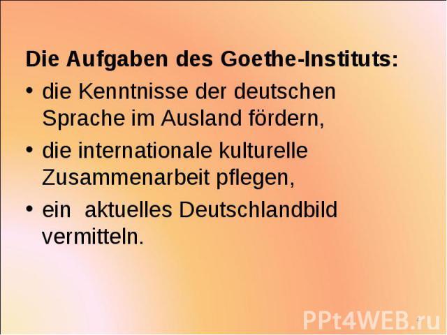 Die Aufgaben des Goethe-Instituts: Die Aufgaben des Goethe-Instituts: die Kenntnisse der deutschen Sprache im Ausland fördern, die internationale kulturelle Zusammenarbeit pflegen, ein aktuelles Deutschlandbild vermitteln.