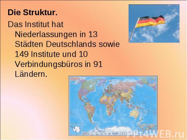 Die Struktur. Die Struktur. Das Institut hat Niederlassungen in 13 Städten Deutschlands sowie 149 Institute und 10 Verbindungsbüros in 91 Ländern.