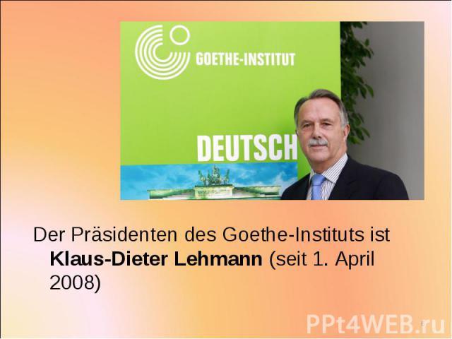 Der Präsidenten des Goethe-Instituts ist Klaus-Dieter Lehmann (seit 1. April 2008) Der Präsidenten des Goethe-Instituts ist Klaus-Dieter Lehmann (seit 1. April 2008)
