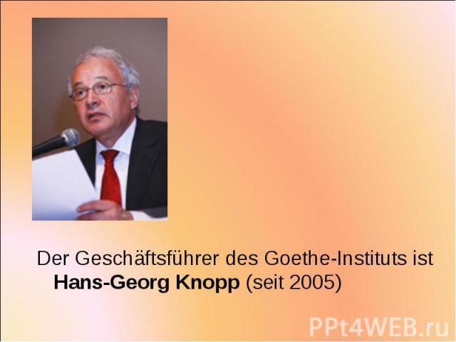 Der Geschäftsführer des Goethe-Instituts ist Hans-Georg Knopp (seit 2005) Der Geschäftsführer des Goethe-Instituts ist Hans-Georg Knopp (seit 2005)
