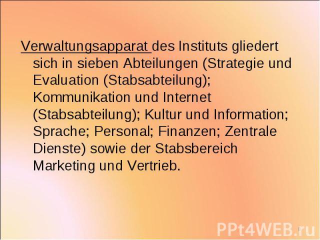 Verwaltungsapparat des Instituts gliedert sich in sieben Abteilungen (Strategie und Evaluation (Stabsabteilung); Kommunikation und Internet (Stabsabteilung); Kultur und Information; Sprache; Personal; Finanzen; Zentrale Dienste) sowie der Stabsberei…