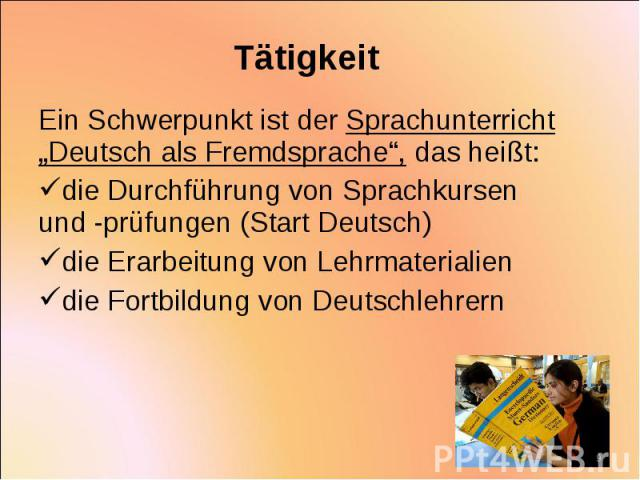"""Ein Schwerpunkt ist der Sprachunterricht """"Deutsch als Fremdsprache"""", das heißt: Ein Schwerpunkt ist der Sprachunterricht """"Deutsch als Fremdsprache"""", das heißt: die Durchführung von Sprachkursen und -prüfungen (Start Deutsch) die Erarbeitung von Lehr…"""