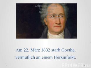 Am 22. März 1832 starb Goethe, vermutlich an einem Herzinfarkt.