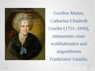 Goethes Mutter, Catharina Elisabeth Goethe (1731–1808), entstammte einer wohlhab