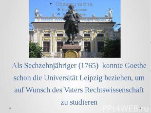 Als Sechzehnjähriger (1765) konnte Goethe schon die Universität Leipzig beziehen