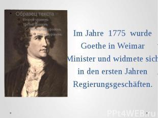 Im Jahre 1775 wurde Goethe in Weimar Minister und widmete sich in den ersten Jah