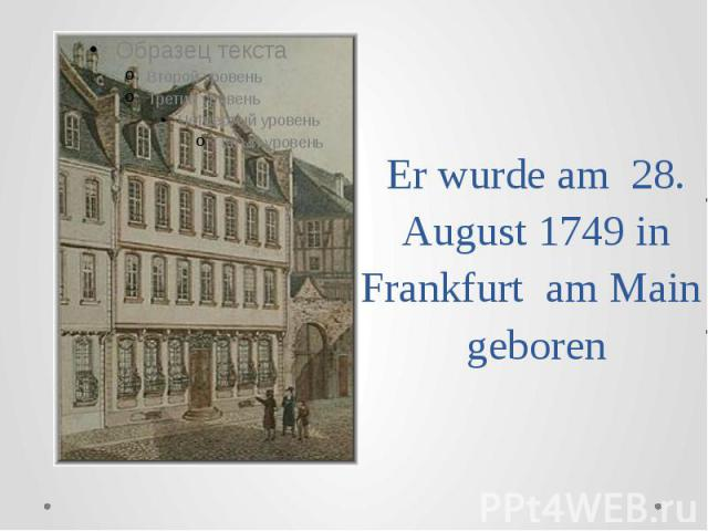 Er wurde am 28. August 1749 in Frankfurt am Main geboren