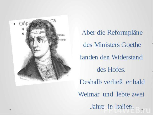 Аber die Reformpläne des Ministers Goethe fanden den Widerstand des Hofes. Deshalb verließ er bald Weimar und lebte zwei Jahre in Italien.