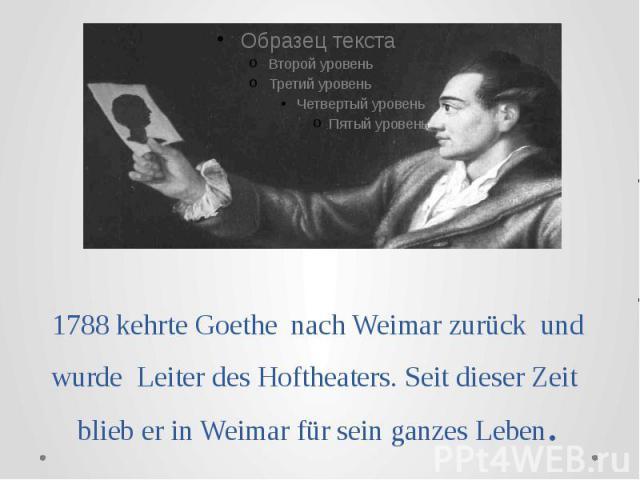 1788 kehrte Goethe nach Weimar zurück und wurde Leiter des Hoftheaters. Seit dieser Zeit blieb er in Weimar für sein ganzes Leben.