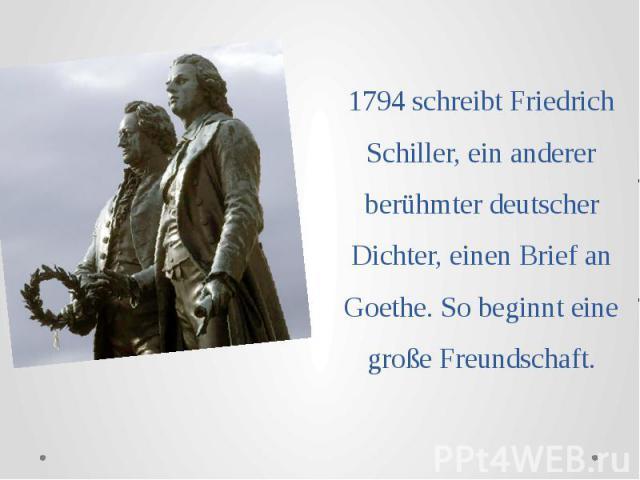 1794 schreibt Friedrich Schiller, ein anderer berühmter deutscher Dichter, einen Brief an Goethe. So beginnt eine große Freundschaft.