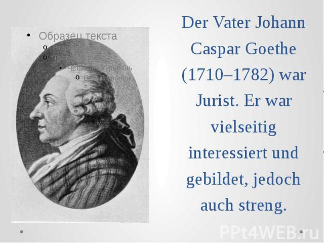 Der Vater Johann Caspar Goethe (1710–1782) war Jurist. Er war vielseitig interessiert und gebildet, jedoch auch streng.