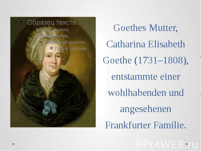 Goethes Mutter, Catharina Elisabeth Goethe (1731–1808), entstammte einer wohlhabenden und angesehenen Frankfurter Familie.
