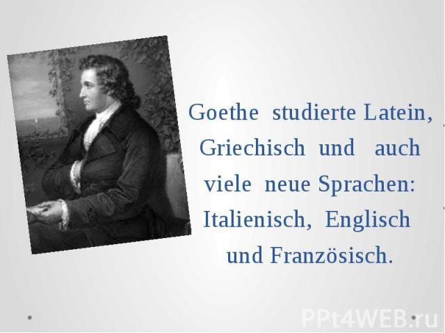 Goethe studierte Latein, Griechisch und auch viele neue Sprachen: Italienisch, Englisch und Französisch.