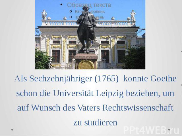 Als Sechzehnjähriger (1765) konnte Goethe schon die Universität Leipzig beziehen, um auf Wunsch des Vaters Rechtswissenschaft zu studieren