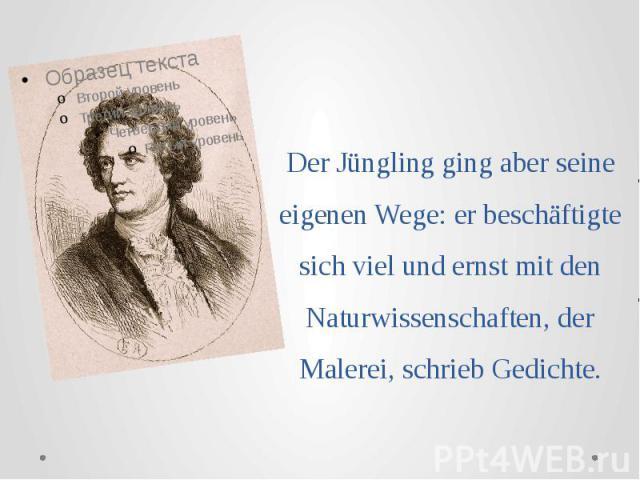 Der Jüngling ging aber seine eigenen Wege: er beschäftigte sich viel und ernst mit den Naturwissenschaften, der Malerei, schrieb Gedichte.