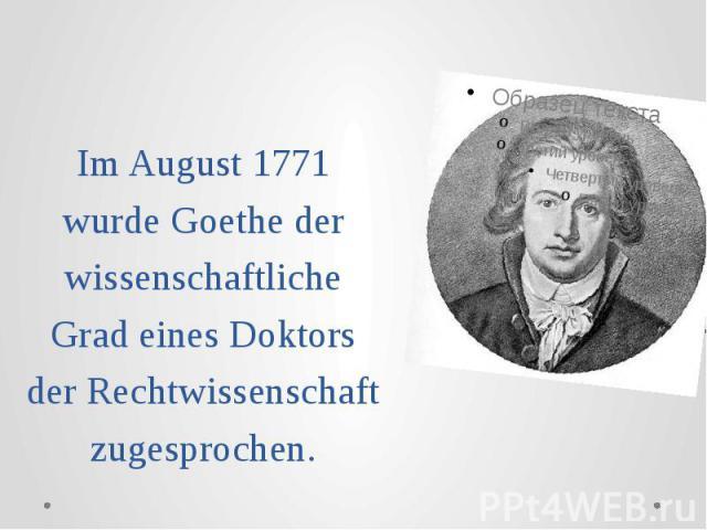 Im August 1771 wurde Goethe der wissenschaftliche Grad eines Doktors der Rechtwissenschaft zugesprochen.