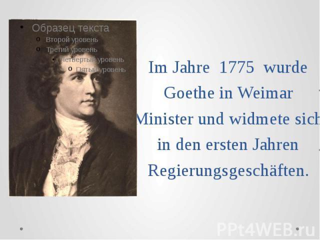 Im Jahre 1775 wurde Goethe in Weimar Minister und widmete sich in den ersten Jahren Regierungsgeschäften.