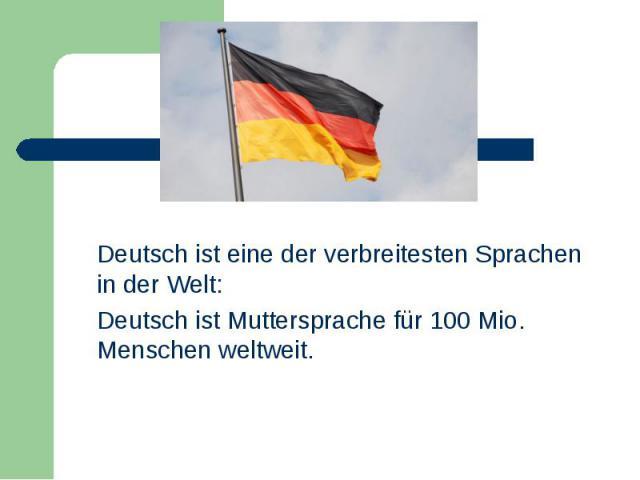 Deutsch ist eine der verbreitesten Sprachen in der Welt: Deutsch ist eine der verbreitesten Sprachen in der Welt: Deutsch ist Muttersprache für 100 Mio. Menschen weltweit.
