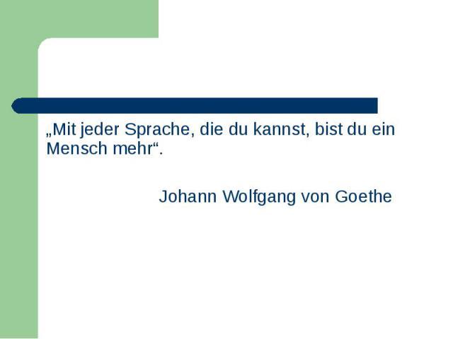 """""""Mit jeder Sprache, die du kannst, bist du ein Mensch mehr"""". """"Mit jeder Sprache, die du kannst, bist du ein Mensch mehr"""". Johann Wolfgang von Goethe"""