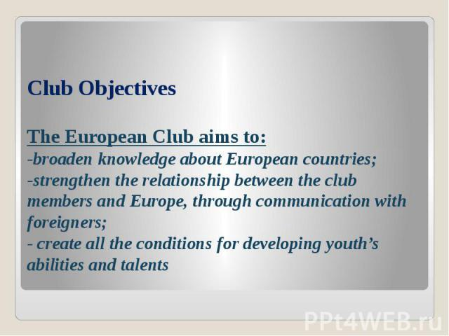 Club Objectives The European Club aims to: -broaden knowledge about European countries; -strengthen the relationship between the club members and Europe, through communication with foreigners; - create all the conditions for developing youth's abili…