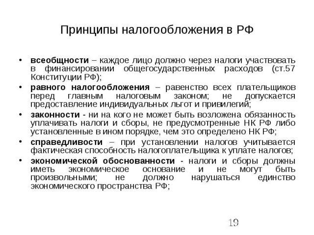 Принципы налогообложения в РФ всеобщности – каждое лицо должно через налоги участвовать в финансировании общегосударственных расходов (ст.57 Конституции РФ); равного налогообложения – равенство всех плательщиков перед главным налоговым законом; не д…