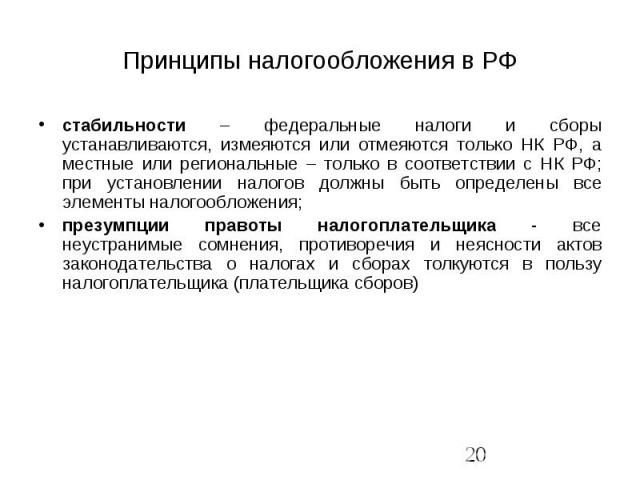 Принципы налогообложения в РФ стабильности – федеральные налоги и сборы устанавливаются, измеяются или отмеяются только НК РФ, а местные или региональные – только в соответствии с НК РФ; при установлении налогов должны быть определены все элементы н…