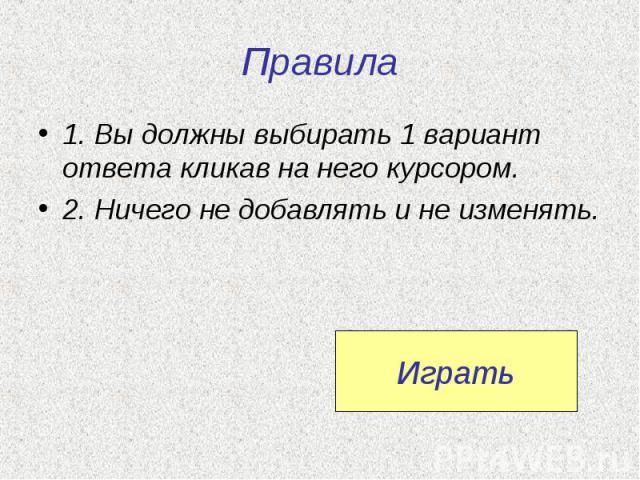 Правила1. Вы должны выбирать 1 вариант ответа кликав на него курсором.2. Ничего не добавлять и не изменять.