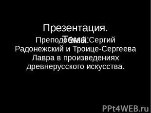 Презентация. Тема: Преподобный Сергий Радонежский и Троице-Сергеева Лавра в прои