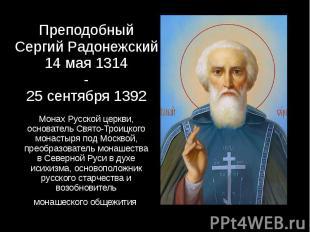 Преподобный Сергий Радонежский 14 мая 1314 - 25 сентября 1392 Монах Русской церк