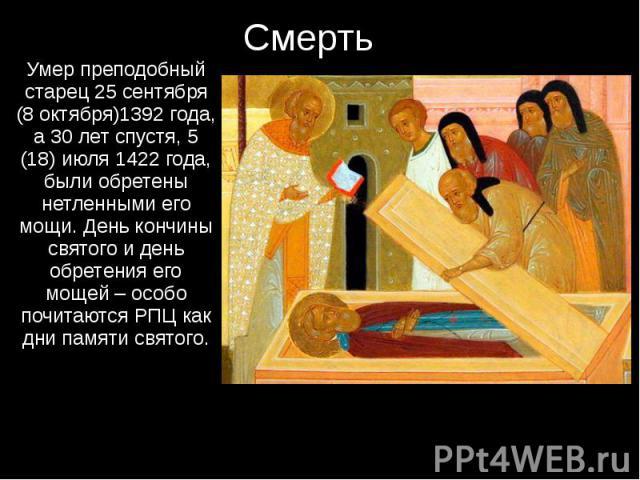 Смерть Умер преподобный старец 25 сентября (8 октября)1392 года, а 30 лет спустя, 5 (18) июля 1422 года, были обретены нетленными его мощи. День кончины святого и день обретения его мощей – особо почитаются РПЦ как дни памяти святого.