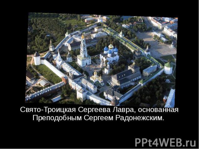 Свято-Троицкая Сергеева Лавра, основанная Преподобным Сергеем Радонежским.