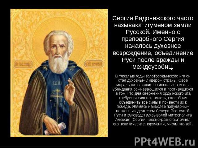 Сергия Радонежского часто называют игуменом земли Русской. Именно с преподобного Сергия началось духовное возрождение, объединение Руси после вражды и междоусобиц. В тяжелые годы золотоордынского ига он стал духовным лидером страны. Свое моральное в…