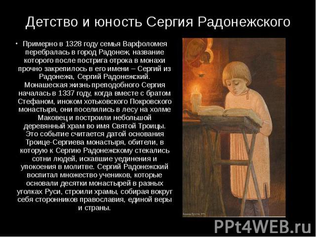 Детство и юность Сергия Радонежского Примерно в 1328 году семья Варфоломея перебралась в город Радонеж, название которого после пострига отрока в монахи прочно закрепилось в его имени – Сергий из Радонежа, Сергий Радонежский. Монашеская жизнь препод…