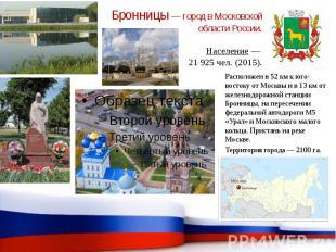 Бронницы — город в Московской области России. Население — 21 925 чел. (2015).