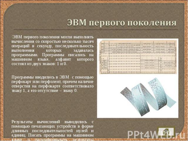 ЭВМ первого поколения могли выполнять вычисления со скоростью несколько тысяч операций в секунду, последовательность выполнения которых задавалась программами. Программы писались на машинном языке, алфавит которого состоял из двух знаков: 1 и 0. ЭВМ…