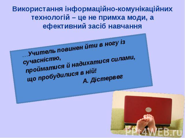 …Учитель повинен йти в ногу із сучасністю, …Учитель повинен йти в ногу із сучасністю, пройматися й надихатися силами, що пробудилися в ній! А. Дістервег